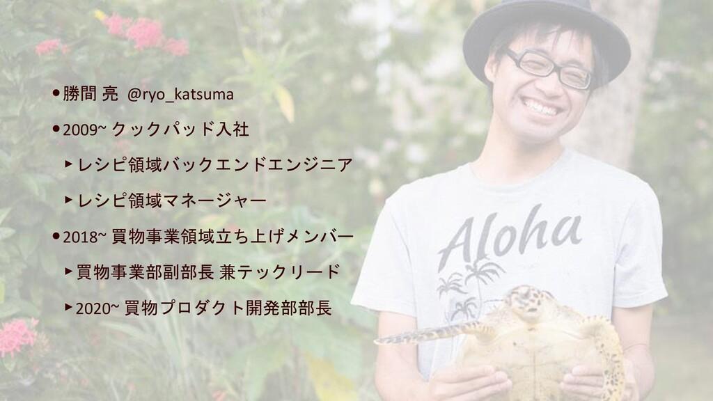 •勝間 亮 @ryo_katsuma •2009~ クックパッド入社 ‣レシピ領域バックエンド...