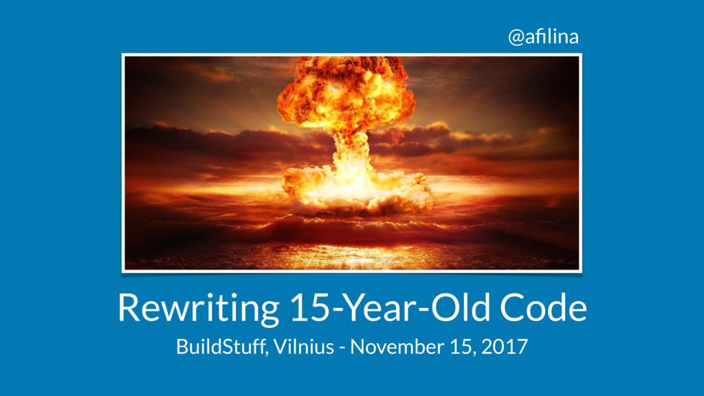 @afilina Rewriting 15-Year-Old Code BuildStuff, ...