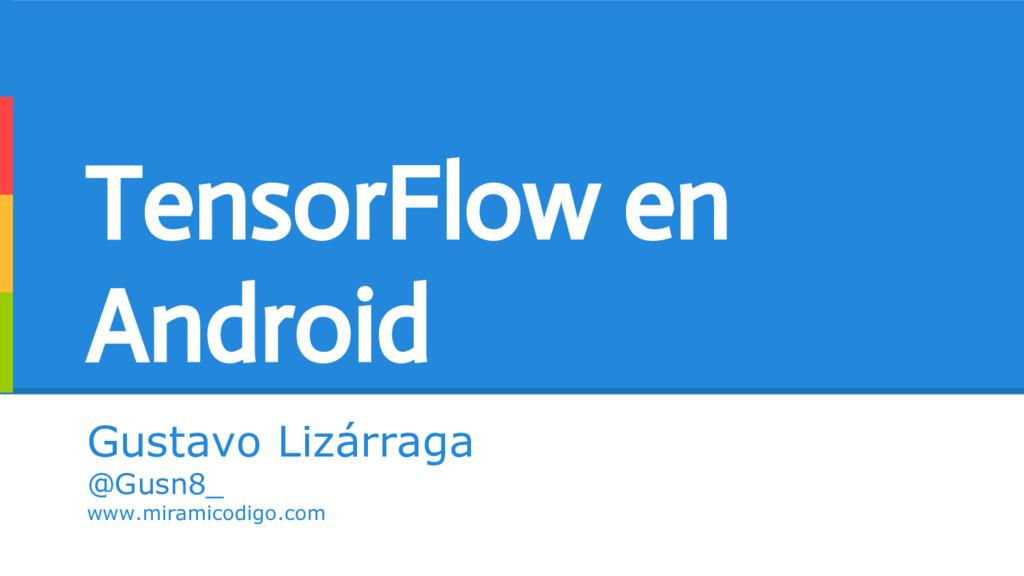 TensorFlow en Android Gustavo Lizárraga @Gusn8_...