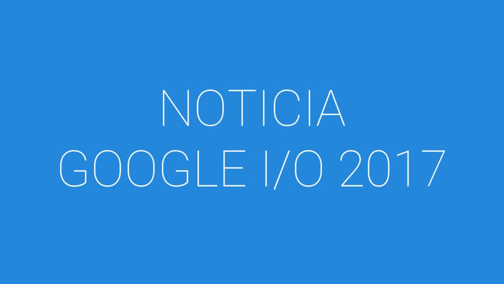 NOTICIA GOOGLE I/O 2017