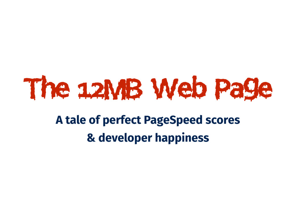 The 12MB Web Page A tale of perfect PageSpeed s...