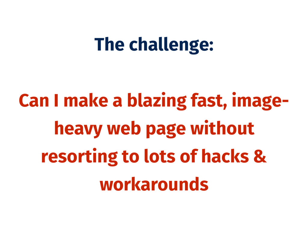 The challenge: Can I make a blazing fast, image...