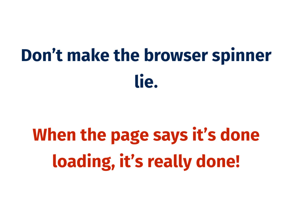 Don't make the browser spinner lie. When the pa...