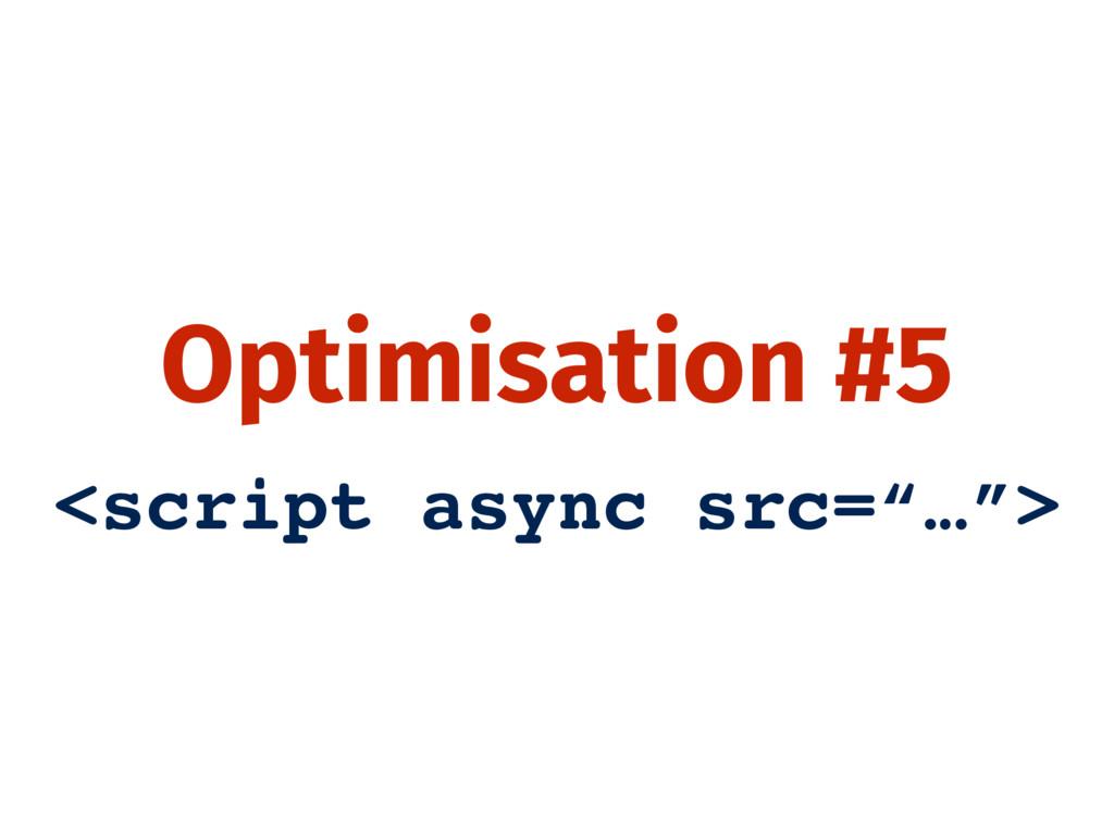 "Optimisation #5 <script async src=""…"">"