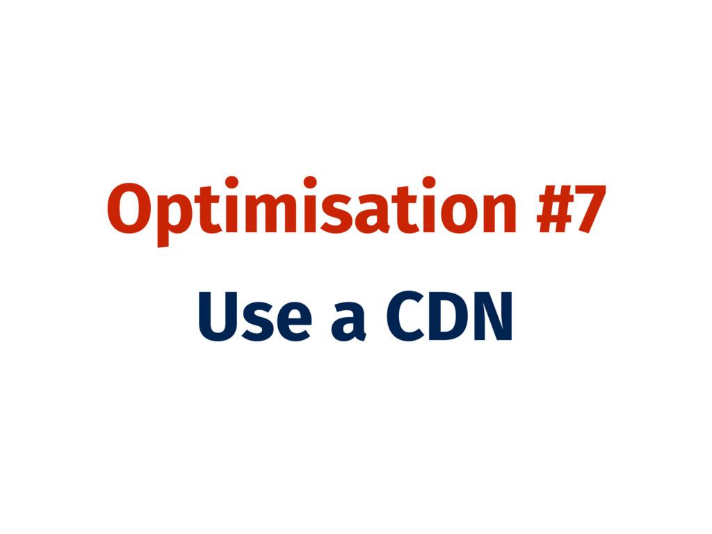 Optimisation #7 Use a CDN