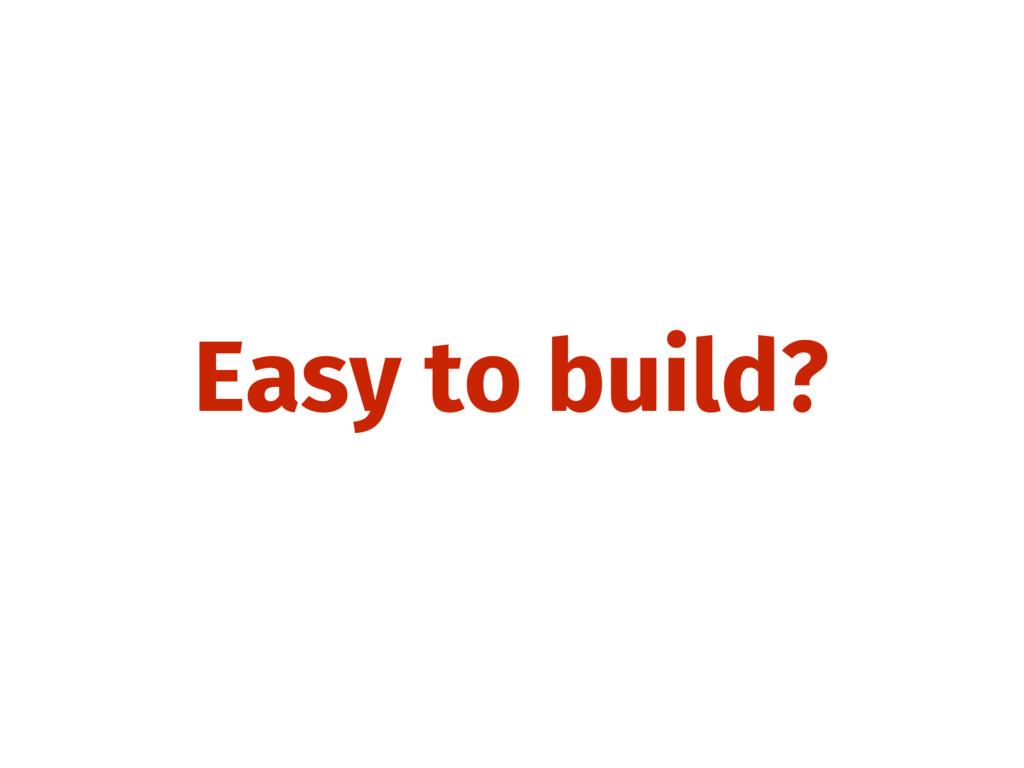Easy to build?