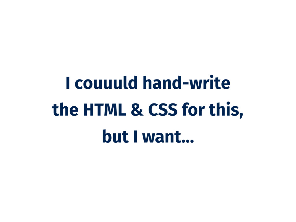 I couuuld hand-write the HTML & CSS for this, b...