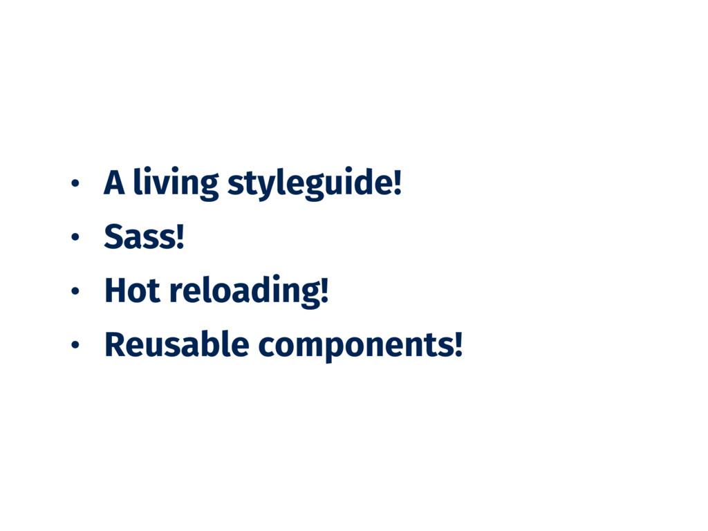 • A living styleguide! • Sass! • Hot reloading!...