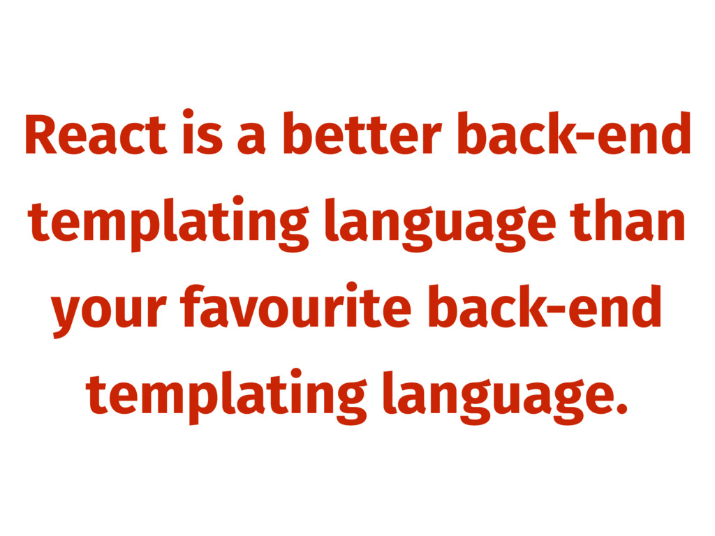 React is a better back-end templating language ...