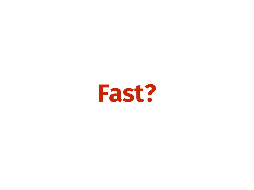 Fast?