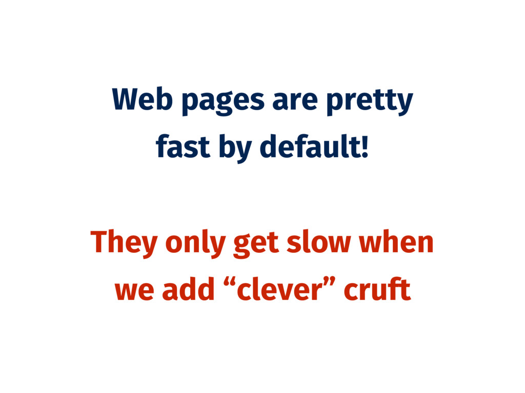 Web pages are pretty fast by default! They only...