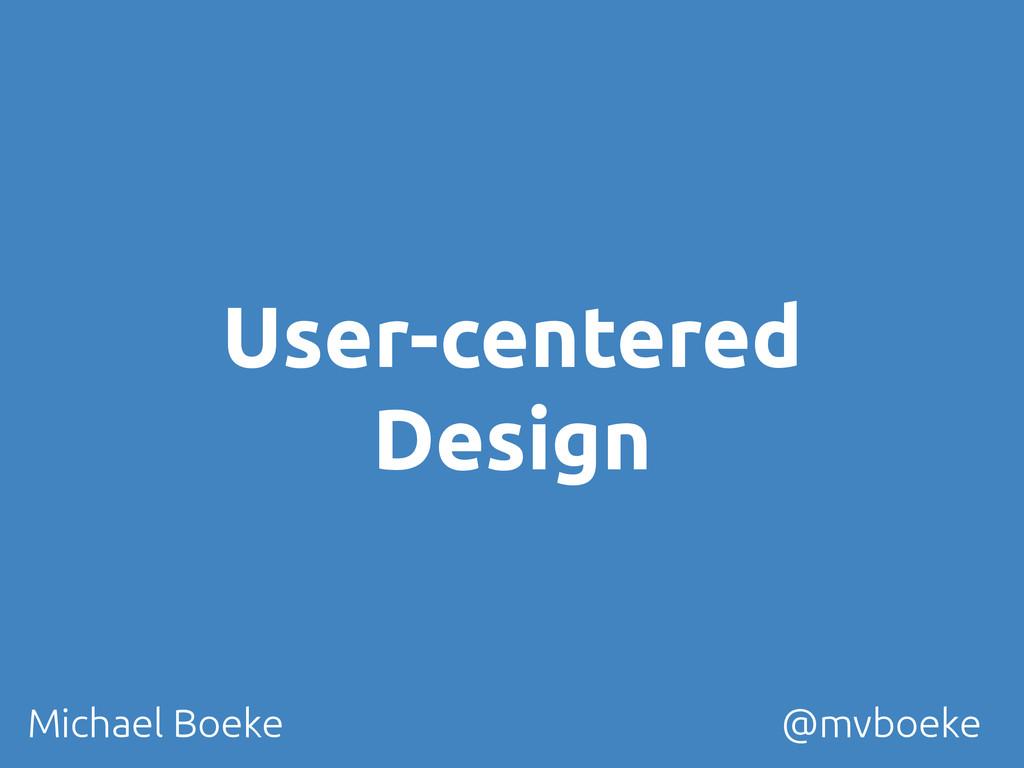 User-centered Design Michael Boeke @mvboeke...
