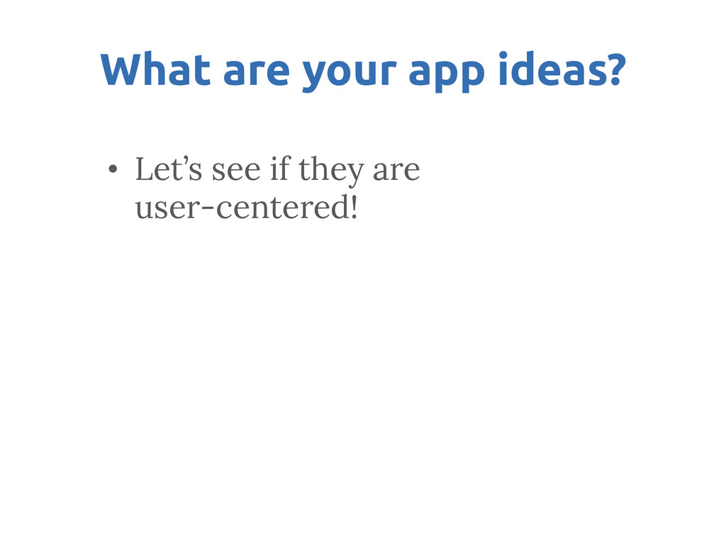 What are your app ideas? • Let's see if they...