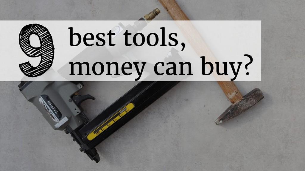 9best tools, money can buy?