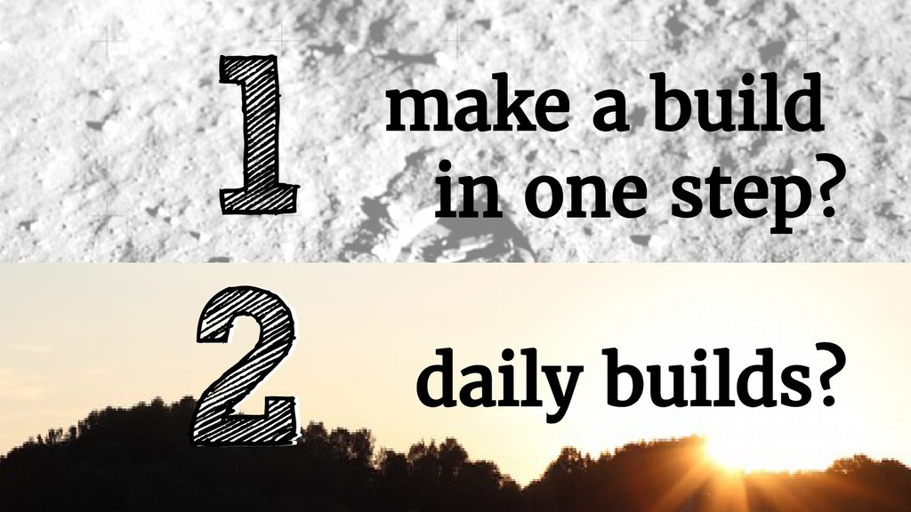 make a build in one step? 1 daily builds? 2 2 d...