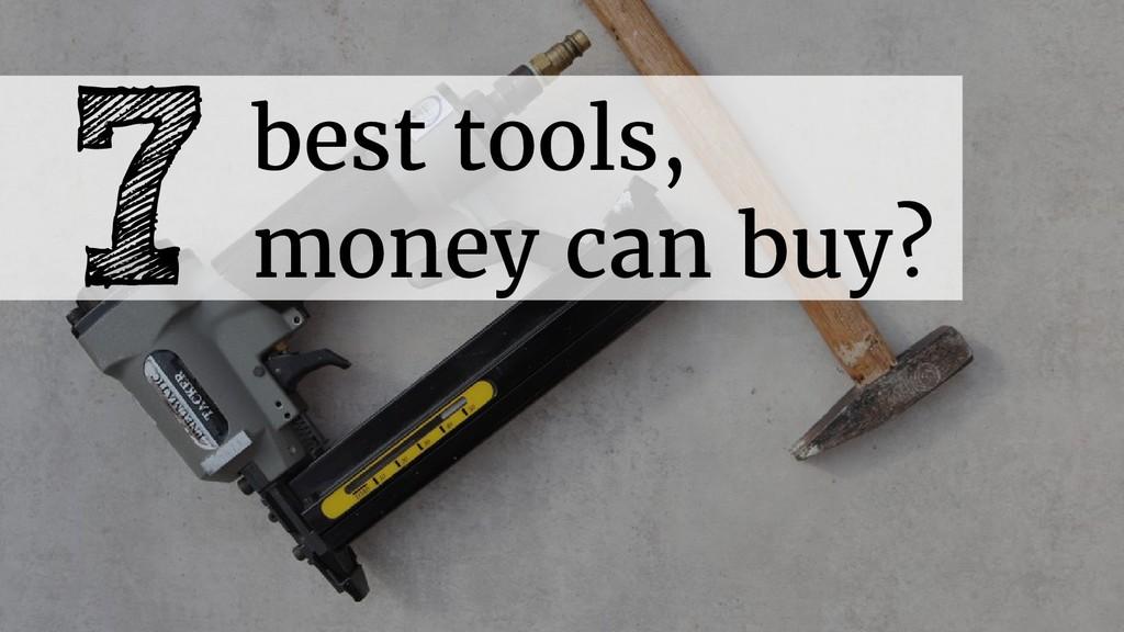 7best tools, money can buy?