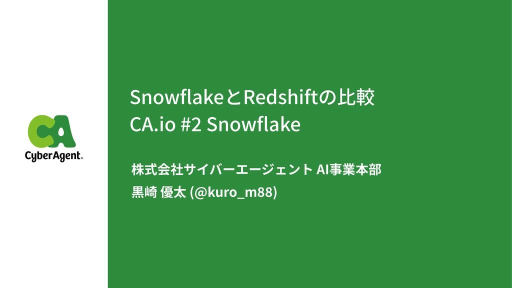 SnowflakeとRedshiftの⽐較 CA.io # Snowflake 株式会社サイバーエ...