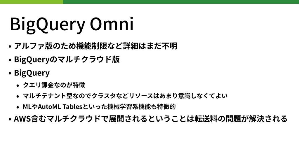 BigQuery Omni • アルファ版のため機能制限など詳細はまだ不明 • BigQuer...