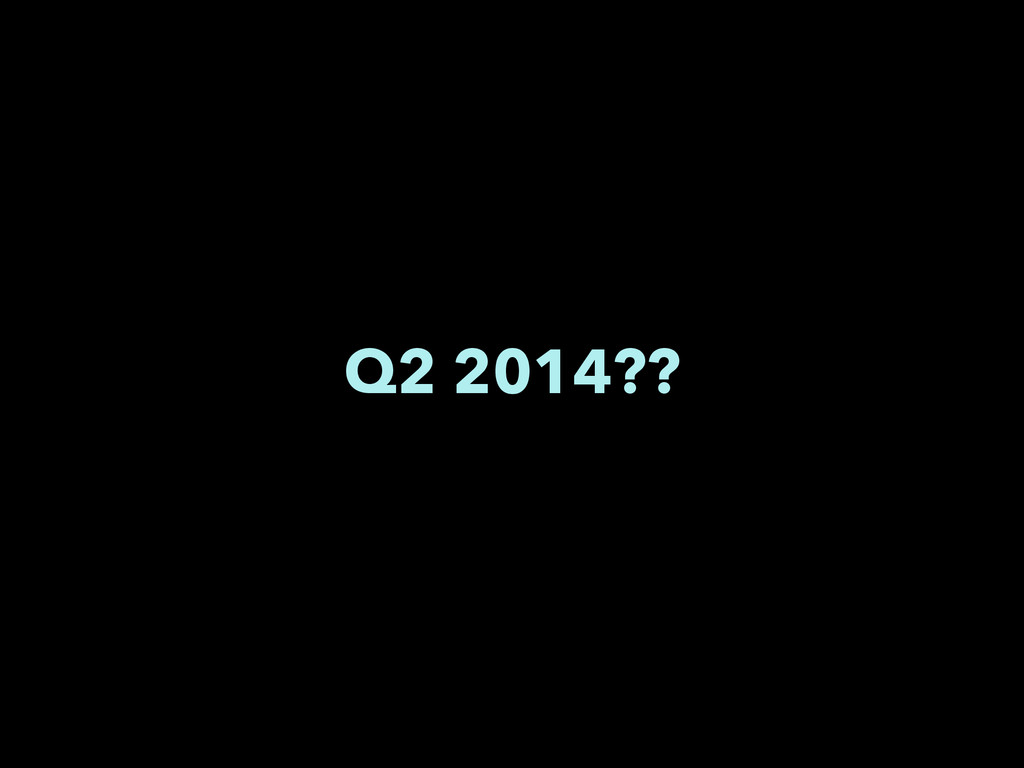 Q2 2014??