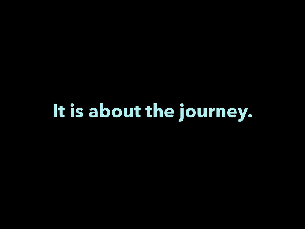 It is about the journey.