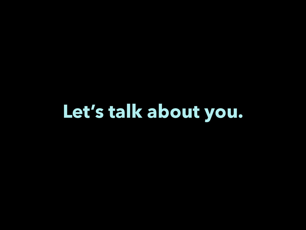 Let's talk about you.