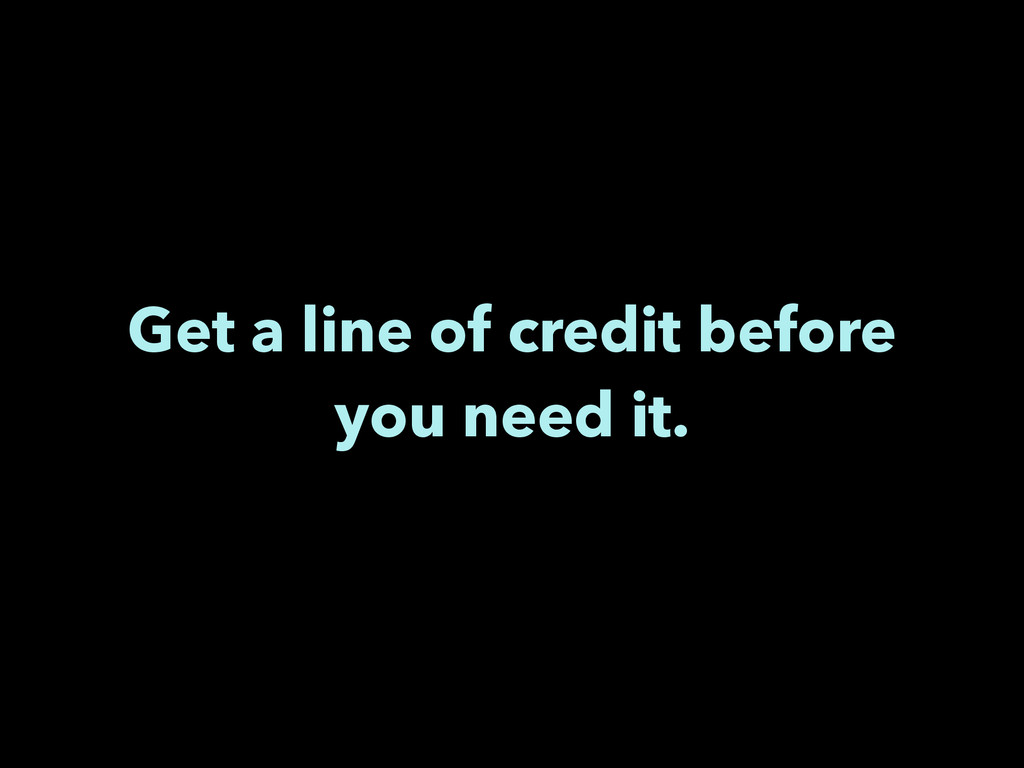 Get a line of credit before you need it.