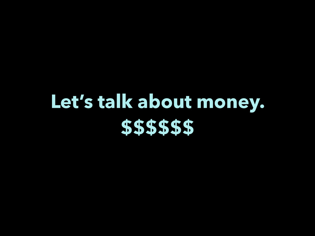Let's talk about money. $$$$$$