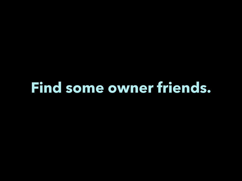 Find some owner friends.