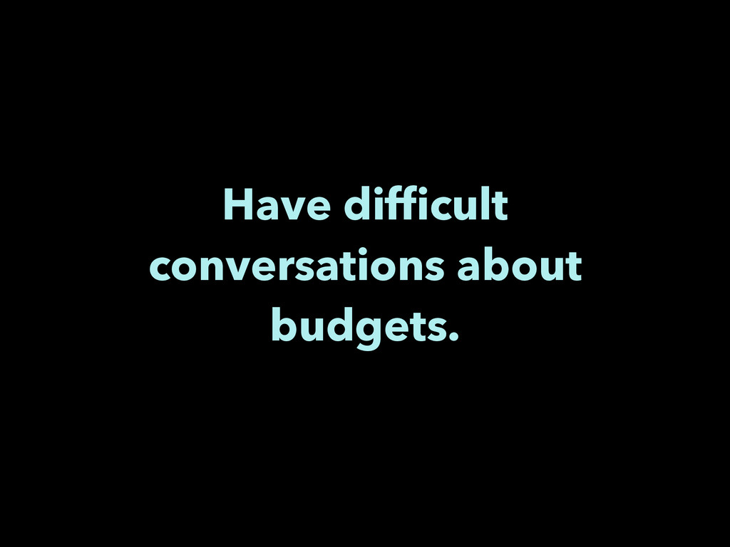 Have difficult conversations about budgets.
