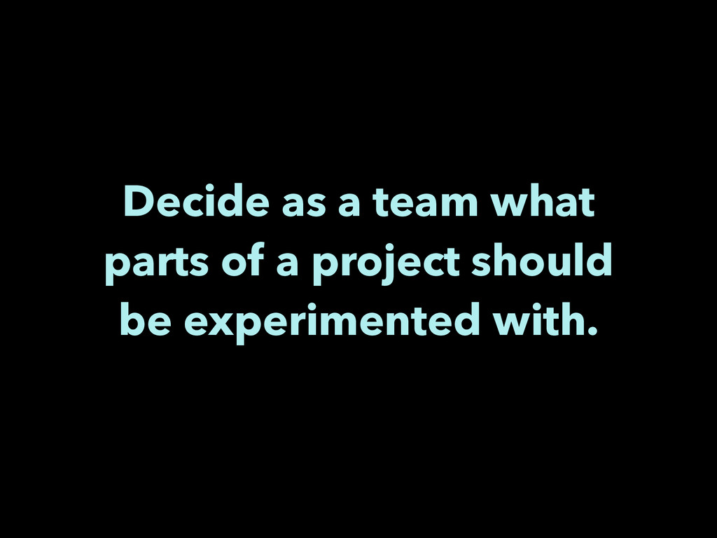 Decide as a team what parts of a project should...