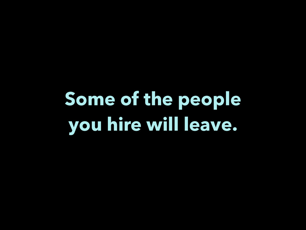 Some of the people you hire will leave.