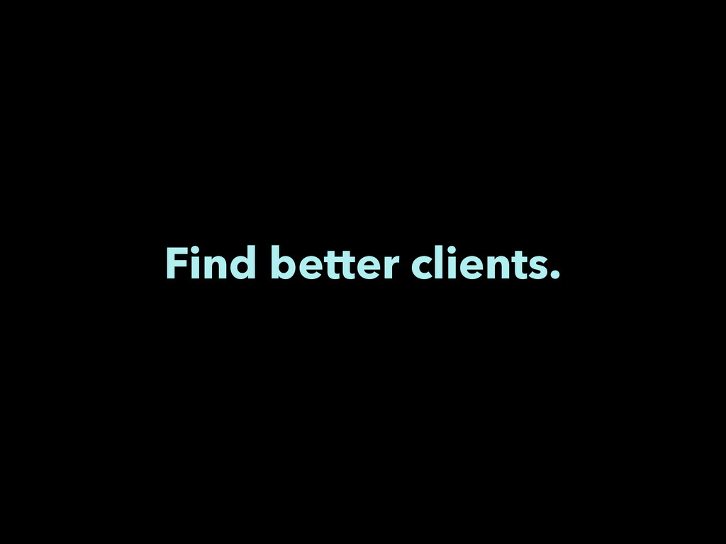 Find better clients.