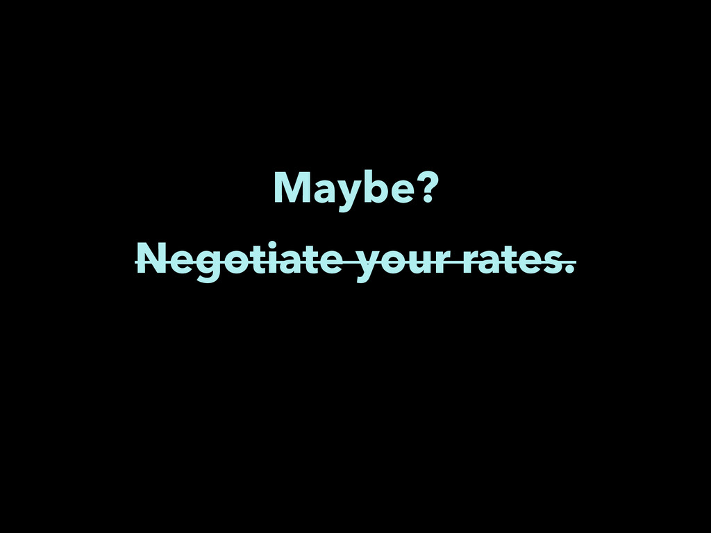 Negotiate your rates. Maybe?