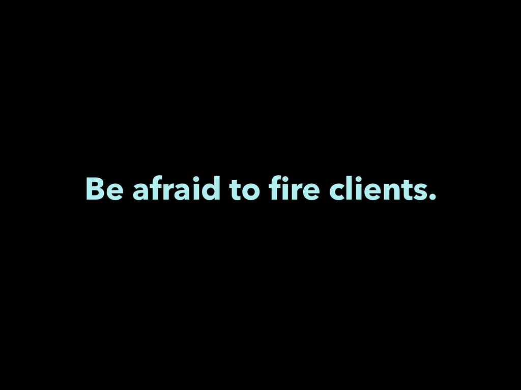 Be afraid to fire clients.