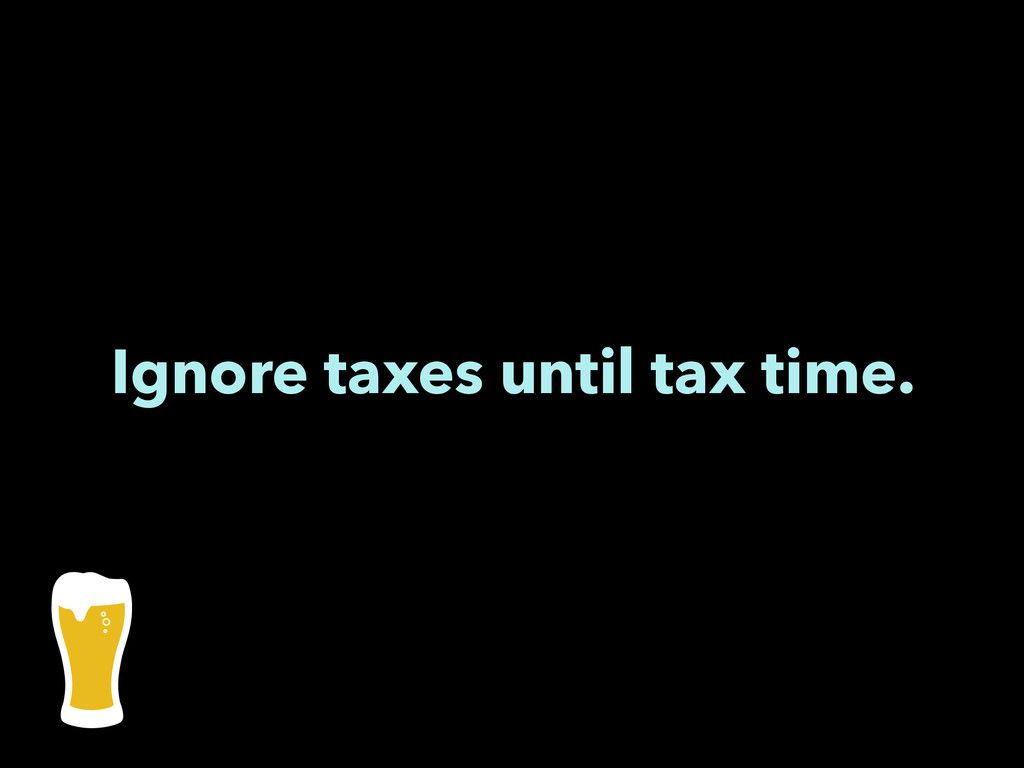 Ignore taxes until tax time.