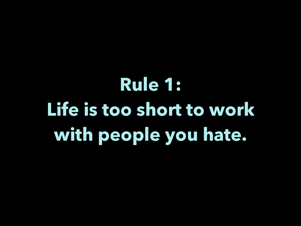 Rule 1: Life is too short to work with people ...
