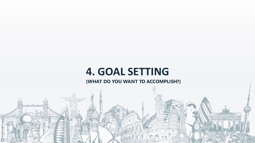 4. GOAL SETTING (WHAT DO YOU WANT TO ACCOMPLISH...