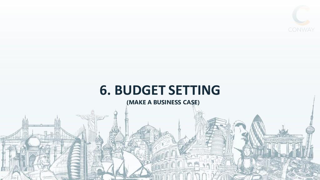 6. BUDGET SETTING (MAKE A BUSINESS CASE)