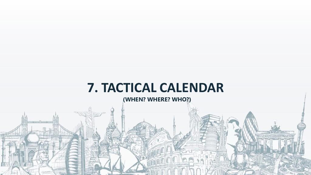 7. TACTICAL CALENDAR (WHEN? WHERE? WHO?)