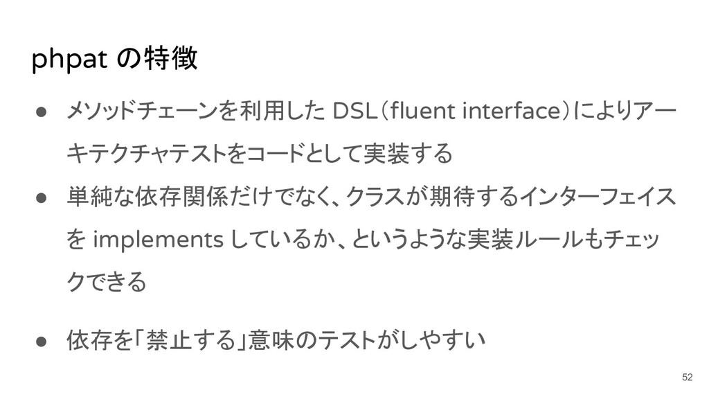phpat の特徴 ● メソッドチェーンを利用した DSL(fluent interface)に...