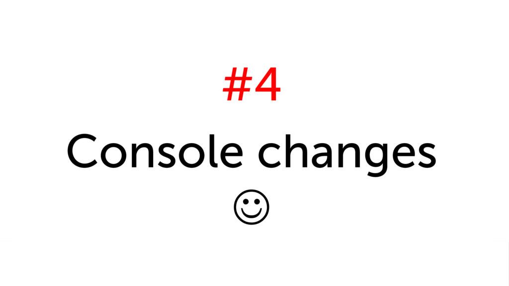 #4 Console changes J