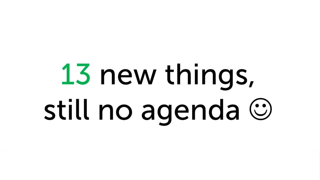 13 new things, still no agenda J