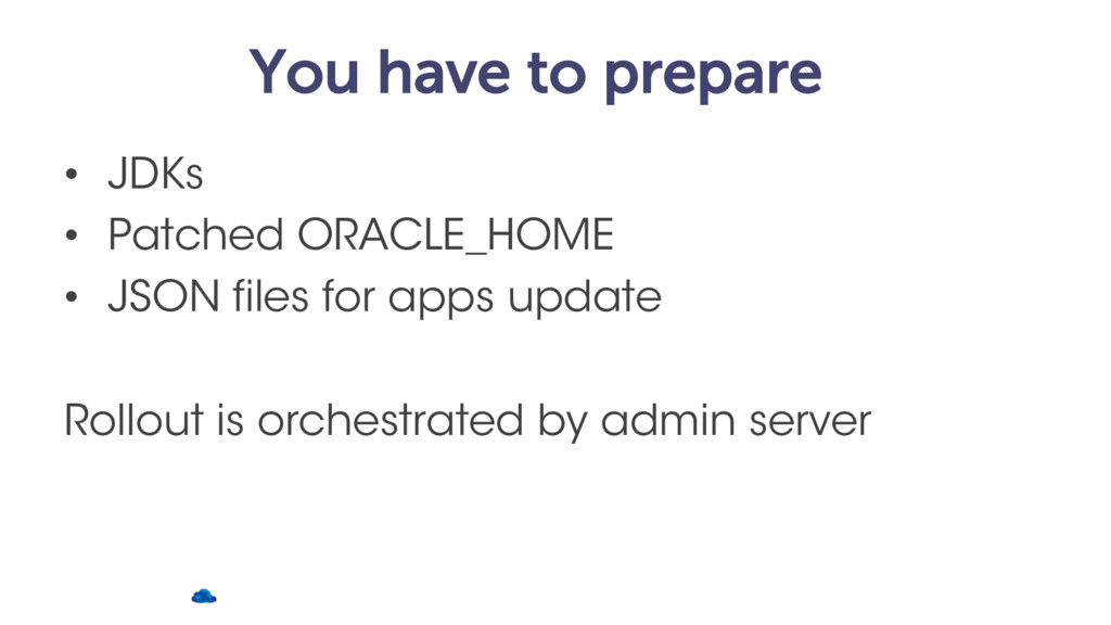 You have to prepare • JDKs • Patched ORACLE_HOM...