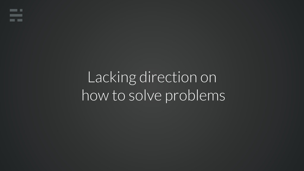 Lacking direction on how to solve problems