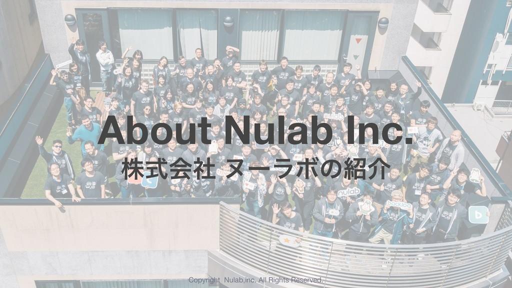 About Nulab Inc. גࣜձࣾ ψʔϥϘͷհ Copyright Nulab,i...