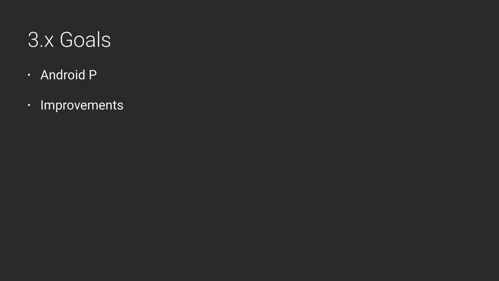 • Android P • Improvements 3.x Goals