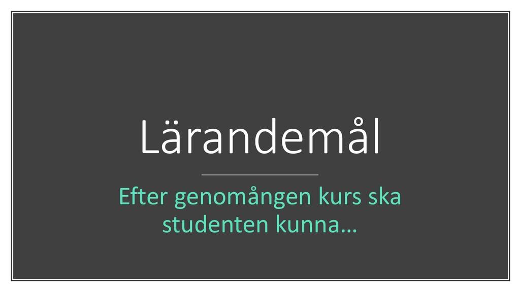 Lärandemål Efter genomången kurs ska studenten ...