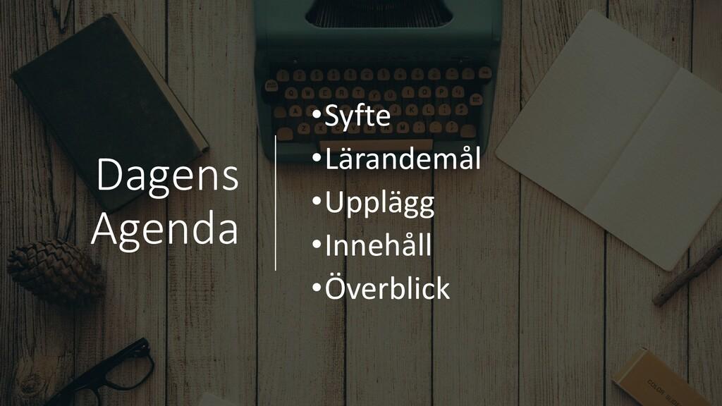 Dagens Agenda •Syfte •Lärandemål •Upplägg •Inne...