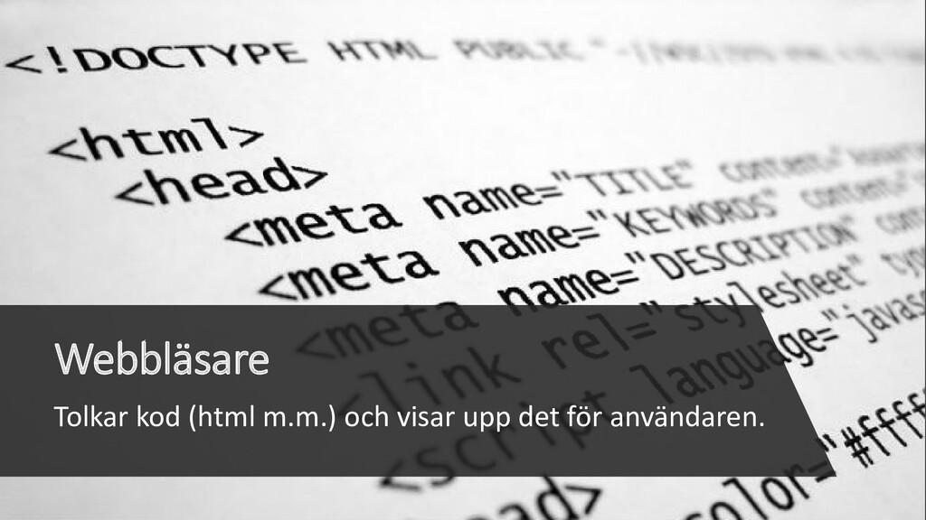 Webbläsare Tolkar kod (html m.m.) och visar upp...