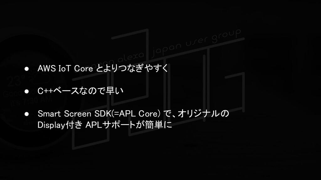 ● AWS IoT Core とよりつなぎやすく  ● C++ベースなので早い  ● ...